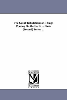 The Great Tribulation; Or, Things Coming on the Earth ... First-[Second] Series. ... (Paperback)