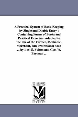 A Practical System of Book-Keeping by Single and Double Entry: Containing Forms of Books and Practical Exercises, Adapted to the Use of the Farmer, Mechanic, Merchant, and Professional Man ... by Levi S. Fulton and Geo. W. Eastman ... (Paperback)