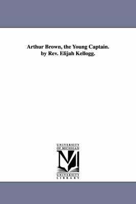 Arthur Brown, the Young Captain. by REV. Elijah Kellogg. (Paperback)