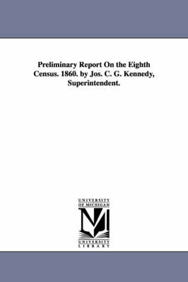 Preliminary Report on the Eighth Census. 1860. by Jos. C. G. Kennedy, Superintendent. (Paperback)