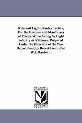 Rifle and Light Infantry Tactics; For the Exercise and Man Uvres of Troops When Acting as Light Infantry or Riflemen. Prepared Under the Direction of (Paperback)