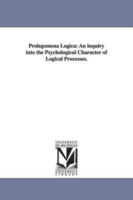 Prolegomena Logica: An Inquiry Into the Psychological Character of Logical Processes. (Paperback)