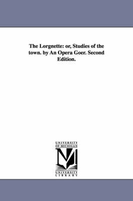 The Lorgnette: Or, Studies of the Town. by an Opera Goer. Second Edition. (Paperback)