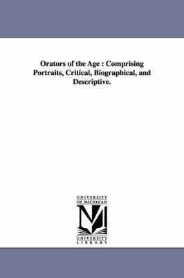 Orators of the Age: Comprising Portraits, Critical, Biographical, and Descriptive. (Paperback)