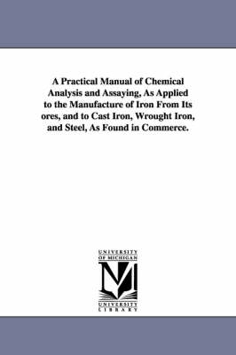 A Practical Manual of Chemical Analysis and Assaying, as Applied to the Manufacture of Iron from Its Ores, and to Cast Iron, Wrought Iron, and Steel, as Found in Commerce. (Paperback)