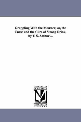 Grappling with the Monster; Or, the Curse and the Cure of Strong Drink, by T. S. Arthur ... (Paperback)