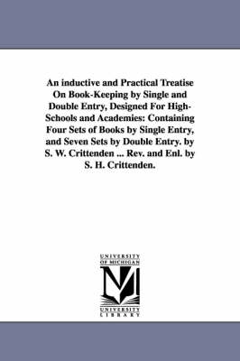 An Inductive and Practical Treatise on Book-Keeping by Single and Double Entry, Designed for High-Schools and Academies: Containing Four Sets of Books by Single Entry, and Seven Sets by Double Entry. by S. W. Crittenden ... REV. and Enl. by S. H. Crittenden. (Paperback)