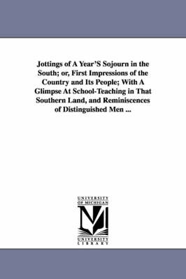 Jottings of a Year's Sojourn in the South; Or, First Impressions of the Country and Its People; With a Glimpse at School-Teaching in That Southern Land, and Reminiscences of Distinguished Men ... (Paperback)
