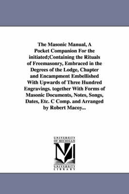 The Masonic Manual, a Pocket Companion for the Initiated;containing the Rituals of Freemasonry, Embraced in the Degrees of the Lodge, Chapter and Encampment Embellished with Upwards of Three Hundred Engravings. Together with Forms of Masonic Documents, Notes, (Paperback)