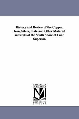 History and Review of the Copper, Iron, Silver, Slate and Other Material Interests of the South Shore of Lake Superior. (Paperback)
