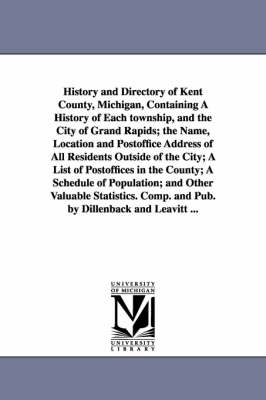 History and Directory of Kent County, Michigan, Containing a History of Each Township, and the City of Grand Rapids; The Name, Location and Postoffice (Paperback)