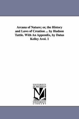 Arcana of Nature; Or, the History and Laws of Creation ... by Hudson Tuttle. with an Appendix, by Datus Kelley Avol. 1 (Paperback)