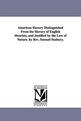 American Slavery Distinguished from the Slavery of English Theorists, and Justified by the Law of Nature. by REV. Samuel Seabury. (Paperback)