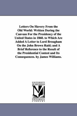 Letters on Slavery from the Old World: Written During the Canvass for the Presidency of the United States in 1860. to Which Are Added a Letter to Lord Brougham on the John Brown Raid; And a Brief Reference to the Result of the Presidential Contest and Its Consequences. by James Williams. (Paperback)