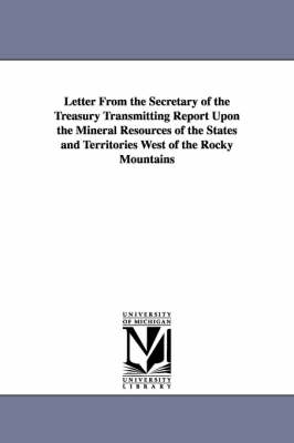 Letter from the Secretary of the Treasury Transmitting Report Upon the Mineral Resources of the States and Territories West of the Rocky Mountains (Paperback)