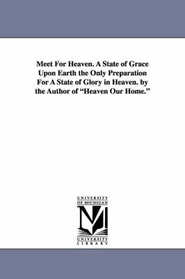 Meet for Heaven. a State of Grace Upon Earth the Only Preparation for a State of Glory in Heaven. by the Author of Heaven Our Home. (Paperback)
