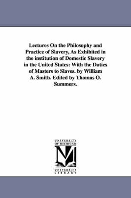 Lectures on the Philosophy and Practice of Slavery, as Exhibited in the Institution of Domestic Slavery in the United States: With the Duties of Masters to Slaves. by William A. Smith. Edited by Thomas O. Summers. (Paperback)