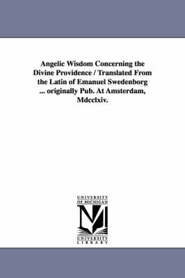 Angelic Wisdom Concerning the Divine Providence / Translated from the Latin of Emanuel Swedenborg ... Originally Pub. at Amsterdam, MDCCLXIV. (Paperback)