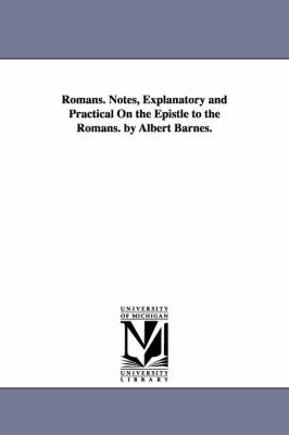 Romans. Notes, Explanatory and Practical on the Epistle to the Romans. by Albert Barnes. (Paperback)