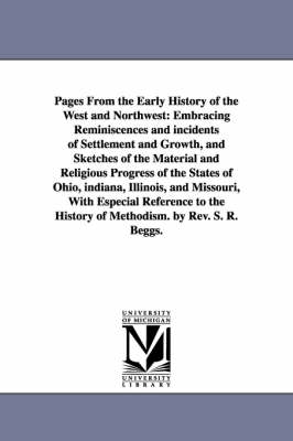 Pages from the Early History of the West and Northwest: Embracing Reminiscences and Incidents of Settlement and Growth, and Sketches of the Material and Religious Progress of the States of Ohio, Indiana, Illinois, and Missouri, with Especial Reference to the History of Methodism. by REV. S. R. Beggs. (Paperback)