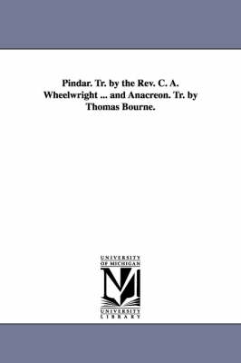 Pindar. Tr. by the REV. C. A. Wheelwright ... and Anacreon. Tr. by Thomas Bourne. (Paperback)