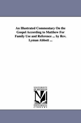 An Illustrated Commentary on the Gospel According to Matthew for Family Use and Reference ... by REV. Lyman Abbott ... (Paperback)