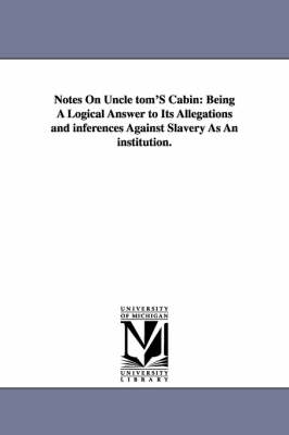 Notes on Uncle Tom's Cabin: Being a Logical Answer to Its Allegations and Inferences Against Slavery as an Institution. (Paperback)