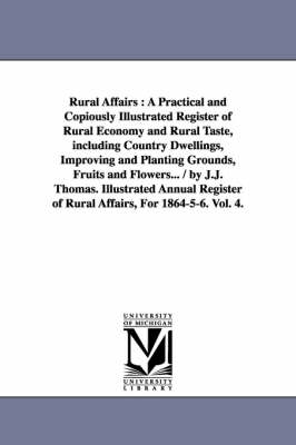 Rural Affairs: A Practical and Copiously Illustrated Register of Rural Economy and Rural Taste, Including Country Dwellings, Improving and Planting Grounds, Fruits and Flowers... / By J.J. Thomas. Illustrated Annual Register of Rural Affairs, for 1864-5-6. Vol. 4. (Paperback)