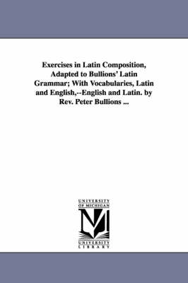 Exercises in Latin Composition, Adapted to Bullions' Latin Grammar; With Vocabularies, Latin and English, --English and Latin. by REV. Peter Bullions ... (Paperback)