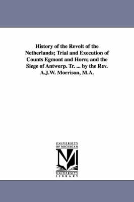 History of the Revolt of the Netherlands; Trial and Execution of Counts Egmont and Horn; And the Siege of Antwerp. Tr. ... by the REV. A.J.W. Morrison, M.A. (Paperback)
