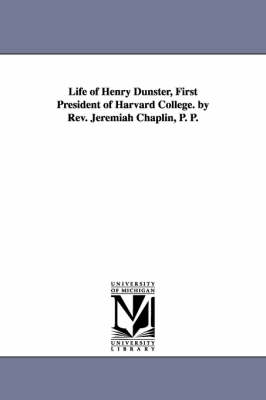 Life of Henry Dunster, First President of Harvard College. by REV. Jeremiah Chaplin, P. P. (Paperback)