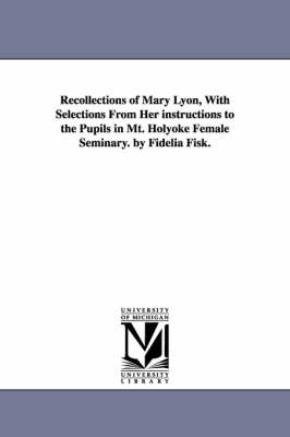 Recollections of Mary Lyon, with Selections from Her Instructions to the Pupils in Mt. Holyoke Female Seminary. by Fidelia Fisk. (Paperback)