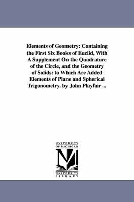 Elements of Geometry: Containing the First Six Books of Euclid, with a Supplement on the Quadrature of the Circle, and the Geometry of Solids: To Which Are Added Elements of Plane and Spherical Trigonometry. by John Playfair ... (Paperback)