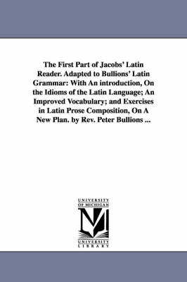 The First Part of Jacobs' Latin Reader. Adapted to Bullions' Latin Grammar: With an Introduction, on the Idioms of the Latin Language; An Improved Vocabulary; And Exercises in Latin Prose Composition, on a New Plan. by REV. Peter Bullions ... (Paperback)