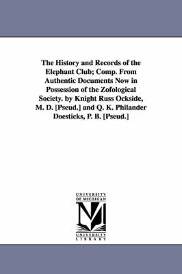 The History and Records of the Elephant Club; Comp. from Authentic Documents Now in Possession of the Zofological Society. by Knight Russ Ockside, M. (Paperback)