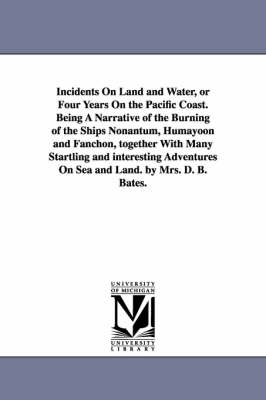 Incidents on Land and Water, or Four Years on the Pacific Coast. Being a Narrative of the Burning of the Ships Nonantum, Humayoon and Fanchon, Together with Many Startling and Interesting Adventures on Sea and Land. by Mrs. D. B. Bates. (Paperback)
