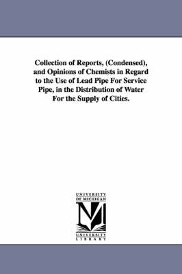 Collection of Reports, (Condensed), and Opinions of Chemists in Regard to the Use of Lead Pipe for Service Pipe, in the Distribution of Water for the Supply of Cities. (Paperback)