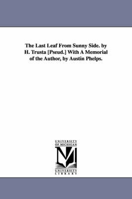 The Last Leaf from Sunny Side. by H. Trusta [Pseud.] with a Memorial of the Author, by Austin Phelps. (Paperback)