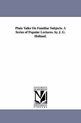 Plain Talks on Familiar Subjects. a Series of Popular Lectures. by J. G. Holland. (Paperback)