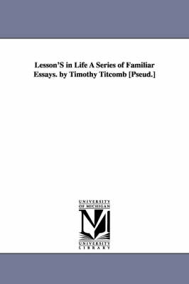Lesson's in Life a Series of Familiar Essays. by Timothy Titcomb [Pseud.] (Paperback)