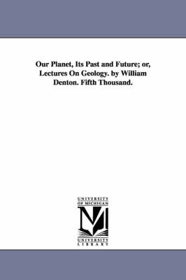 Our Planet, Its Past and Future; Or, Lectures on Geology. by William Denton. Fifth Thousand. (Paperback)