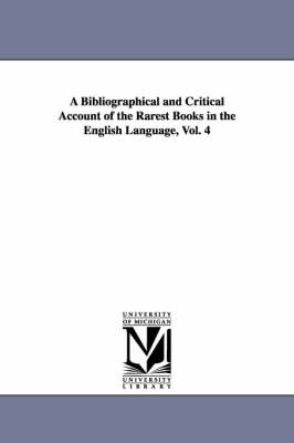 A Bibliographical and Critical Account of the Rarest Books in the English Language, Vol. 4 (Paperback)