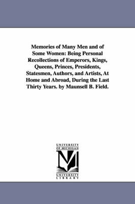 Memories of Many Men and of Some Women: Being Personal Recollections of Emperors, Kings, Queens, Princes, Presidents, Statesmen, Authors, and Artists, at Home and Abroad, During the Last Thirty Years. by Maunsell B. Field. (Paperback)