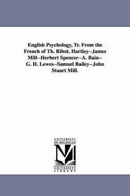 English Psychology, Tr. from the French of Th. Ribot. Hartley--James Mill--Herbert Spencer--A. Bain--G. H. Lewes--Samuel Bailey--John Stuart Mill. (Paperback)