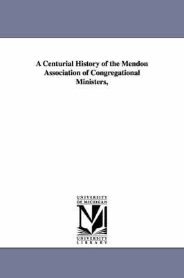 A Centurial History of the Mendon Association of Congregational Ministers, (Paperback)