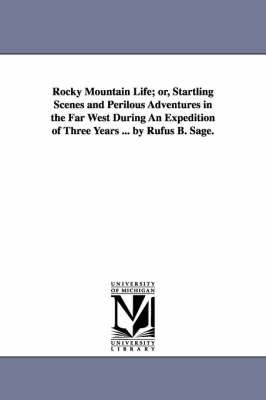 Rocky Mountain Life; Or, Startling Scenes and Perilous Adventures in the Far West During an Expedition of Three Years ... by Rufus B. Sage. (Paperback)