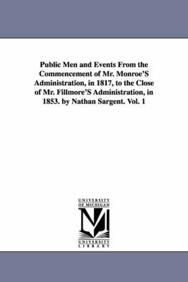 Public Men and Events from the Commencement of Mr. Monroe's Administration, in 1817, to the Close of Mr. Fillmore's Administration, in 1853. by Nathan Sargent. Vol. 1 (Paperback)