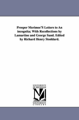 Prosper Merimee's Letters to an Incognita; With Recollections by Lamartine and George Sand. Edited by Richard Henry Stoddard. (Paperback)