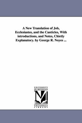 A New Translation of Job, Ecclesiastes, and the Canticles, with Introductions, and Notes, Chietly Explanatory. by George R. Noyes ... (Paperback)