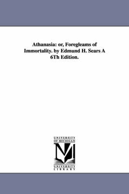 Athanasia: Or, Foregleams of Immortality. by Edmund H. Sears a 6th Edition. (Paperback)